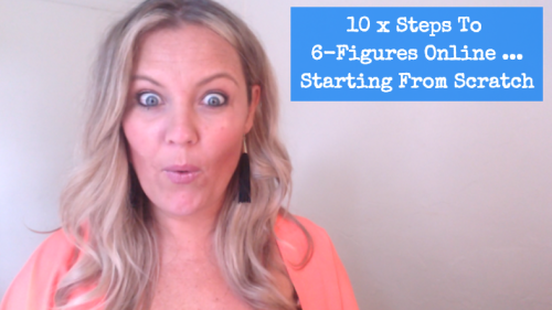 10 x Steps To 6 Figures Online … Starting From Scratch