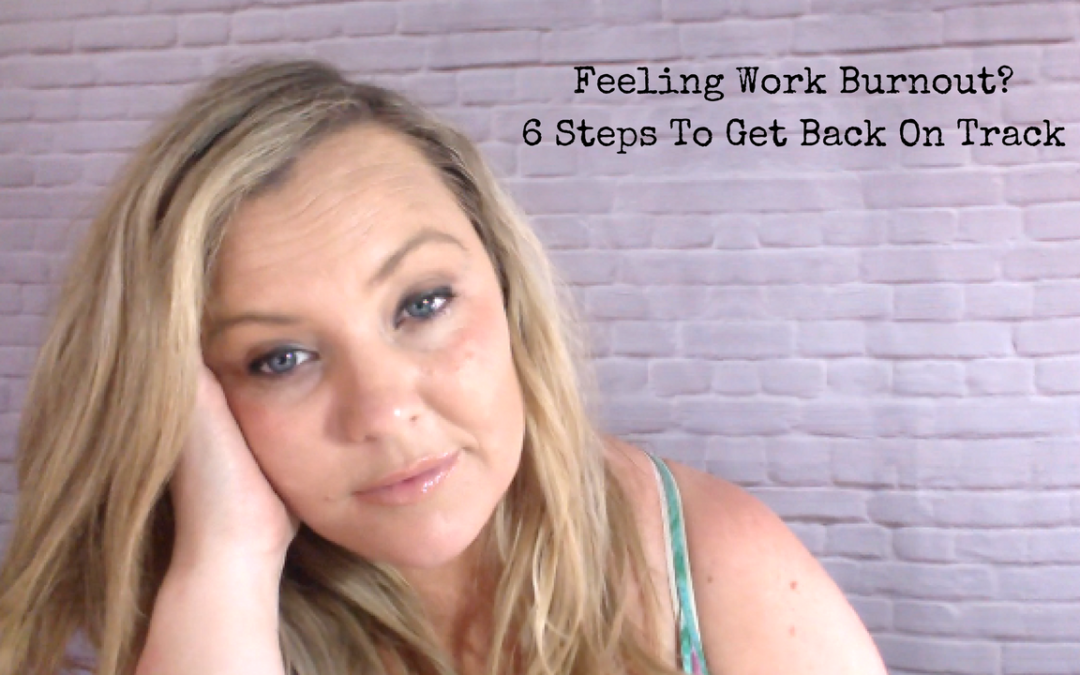 Feeling Work Burnout? – 6 Steps To Get Back On Track