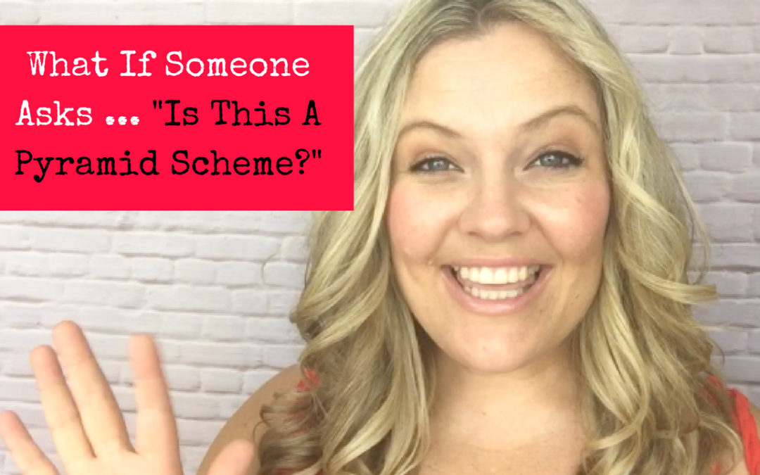What If Someone Asks .. Is It A Pyramid Scheme?